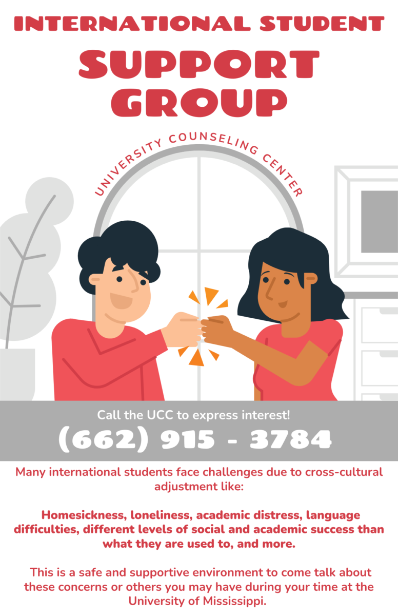 This support group is for international students. Many international students face challenges due to cross‐cultural adjustment like homesickness, loneliness, academic distress, language difficulties, different levels of social and academic success than what they are used to, and more. This is a safe and supportive environment to come talk about these concerns or others you may have during your time at the University of Mississippi.